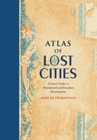 Atlas of Lost Cities: A Travel Guide to Abandoned and Forsaken Destinations by Aude de Tocqueville