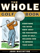 The Whole Golf Book: Everything You Never Knew about the Fascinating Game of Golf...Including How…