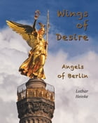 Wings of Desire: Angels of Berlin by Lothar Heinke