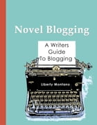 Novel Blogging: A Writers Guide to Blogging by Liberty Montano