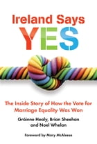 Ireland Says Yes: The Inside Story of How the Vote for Marriage Equality Was Won by Gráinne Healy
