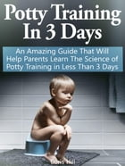 Potty Training In 3 Days: An Amazing Guide That Will Help Parents Learn The Science of Potty Training in Less Than 3 Days by Doris Hill
