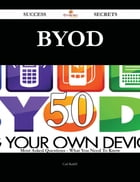 Byod 50 Success Secrets - 50 Most Asked Questions On Byod - What You Need To Know