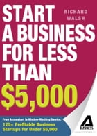 Start a Business for Less Than $5,000: From Accountant to Window-Washing Service, 125+ Profitable…