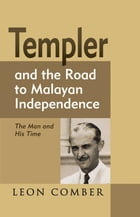 Templer and the Road to Malayan Independence: The Man and His Time by Leon Comber