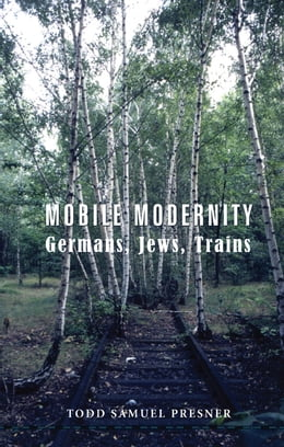 Book Mobile Modernity: Germans, Jews, Trains by Todd S Presner