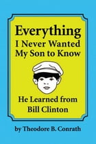 Everything I Never Wanted My Son to Know He Learned from Bill Clinton by Theodore B. Conrath