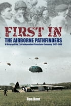 First in! The Airborne Pathfinders: A History of the 21st Independent Parachute Company, 1942-1946 by Ron Kent