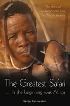 The Greatest Safari: In the Beginning Was Africa: The Story of Evolution Seen from the Savannah by Søren Rasmussen