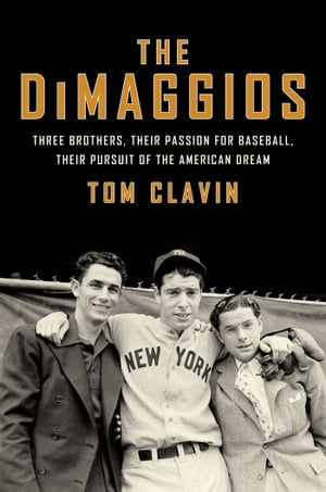 The DiMaggios Three Brothers,  Their Passion for Baseball,  Their Pursuit of the American Dream