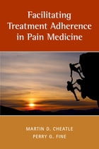 Facilitating Treatment Adherence in Pain Medicine by Martin Cheatle