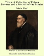 Titian: A Collection of Fifteen Pictures and a Portrait of the Painter by Estelle Hurll