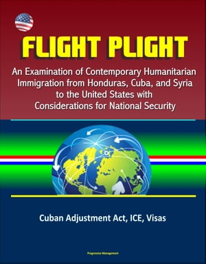 Flight Plight: An Examination of Contemporary Humanitarian Immigration from Honduras,  Cuba,  and Syria to the United States with Considerations for Nat