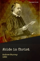 Abide in Christ: Thoughts on the Blessed Life of Fellowship with the Son of God by Andrew Murray