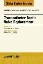 Transcatheter Aortic Valve Replacement, An Issue of Interventional Cardiology Clinics, E-Book by Susheel Kodali, MD
