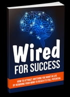 Wired For Success: How To Attract Anything You Want In Life By Rewiring Your Mind To Reach Its Full Potential by Anonymous
