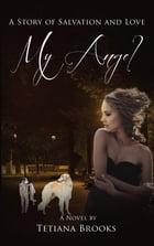 My Angel: A Story of Salvation and Love In Two Parts by Tetiana Brooks