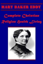 Complete Christian Religion Health Living by Mary Baker Eddy