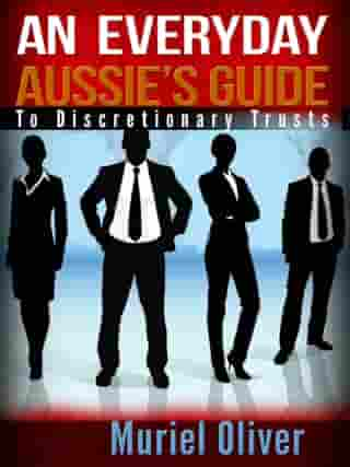 An Everyday Aussie's Guide to Discretionary Trusts by Muriel Oliver