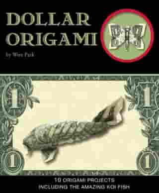 Dollar Origami: 10 Origami Projects Including the Amazing Koi Fish by Won Park
