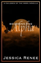 Becoming the Alpha: A Children of the Moon Short Story (#0.2) by Jessica Renee
