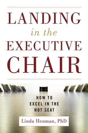 Landing in the Executive Chair: How to Excel in the Hot Seat by Linda D. Henman