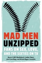 Mad Men Unzipped: Fans on Sex, Love, and the Sixties on TV