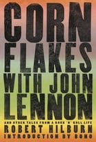 Corn Flakes with John Lennon: And Other Tales from a Rock 'n' Roll Life: And Other Tales from a Rock 'n' Roll Life by Robert Hilburn