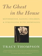 The Ghost in the House: Motherhood, Depression and the Legacy of by Tracy Thompson