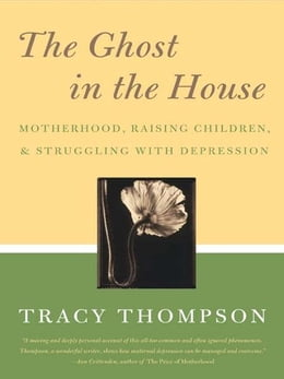 Book The Ghost in the House: Motherhood, Depression and the Legacy of by Tracy Thompson