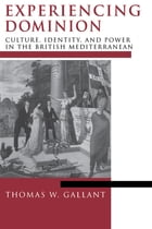 Experiencing Dominion: Culture, Identity, and Power in the British Mediterranean by Thomas W. Gallant