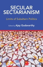 Secular Sectarianism: Limits of Subaltern Politics by Ajay Gudavarthy