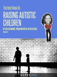 The Best Book On Raising Autistic Children (Parenting, Child Development, Autism)