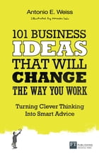 101 Business Ideas That Will Change the Way You Work: Turning Clever Thinking Into Smart Advice by Antonio E. Weiss