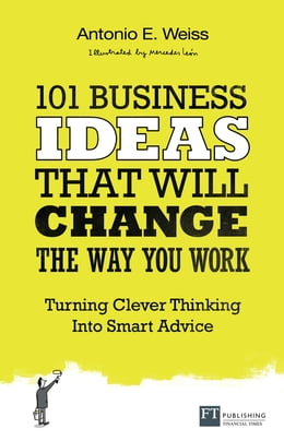 Book 101 Business Ideas That Will Change the Way You Work: Turning Clever Thinking Into Smart Advice by Antonio E. Weiss