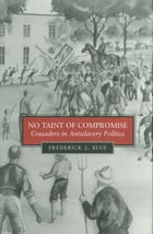 No Taint of Compromise: Crusaders in Antislavery Politics by Frederick J. Blue