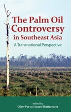 The Palm Oil Controversy in Southeast Asia: A Transnational Perspective by Oliver Pye