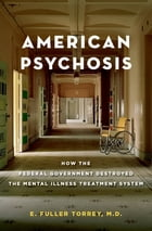 American Psychosis: How the Federal Government Destroyed the Mental Illness Treatment System by E. Fuller Torrey