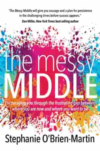 The Messy Middle: Encouraging You Through the Frustrating Gap Between Where You Are Now and Where You Want to Be