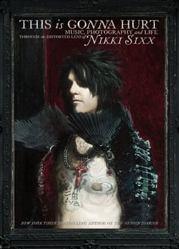 Book This Is Gonna Hurt: Music, Photography and Life Through the Distorted Lens of Nikki Sixx by Nikki Sixx