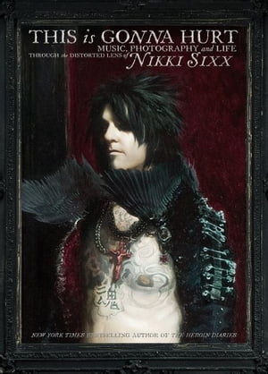 This Is Gonna Hurt Music,  Photography and Life Through the Distorted Lens of Nikki Sixx