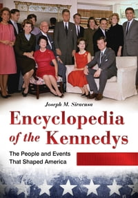 Encyclopedia of the Kennedys: The People and Events That Shaped America [3 volumes]: The People and…