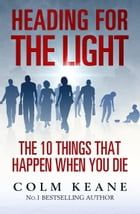 Heading for the Light: The 10 Things That Happen When You Die by Colm Keane
