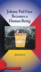 Johnny Pail Face Becomes a Human Being by John Jarvis