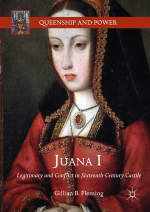 Juana I: Legitimacy and Conflict in Sixteenth-Century Castile