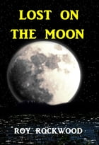 Lost on the Moon by Roy Rockwood