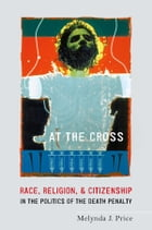 At the Cross: Race, Religion, and Citizenship in the Politics of the Death Penalty by Melynda J. Price