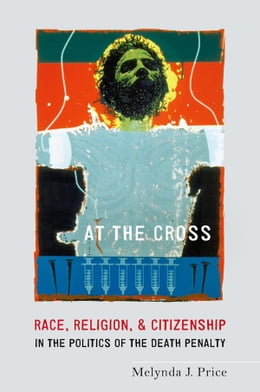 Book At the Cross: Race, Religion, and Citizenship in the Politics of the Death Penalty by Melynda J. Price