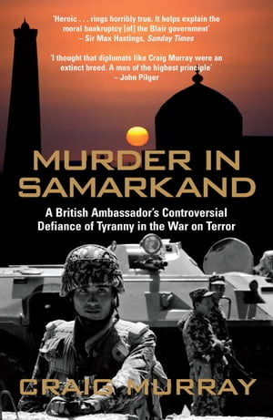 Murder in Samarkand A British Ambassador's Controversial Defiance of Tyranny in the War on Terror