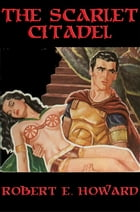 The Scarlet Citadel: With linked Table of Contents by Robert E. Howard